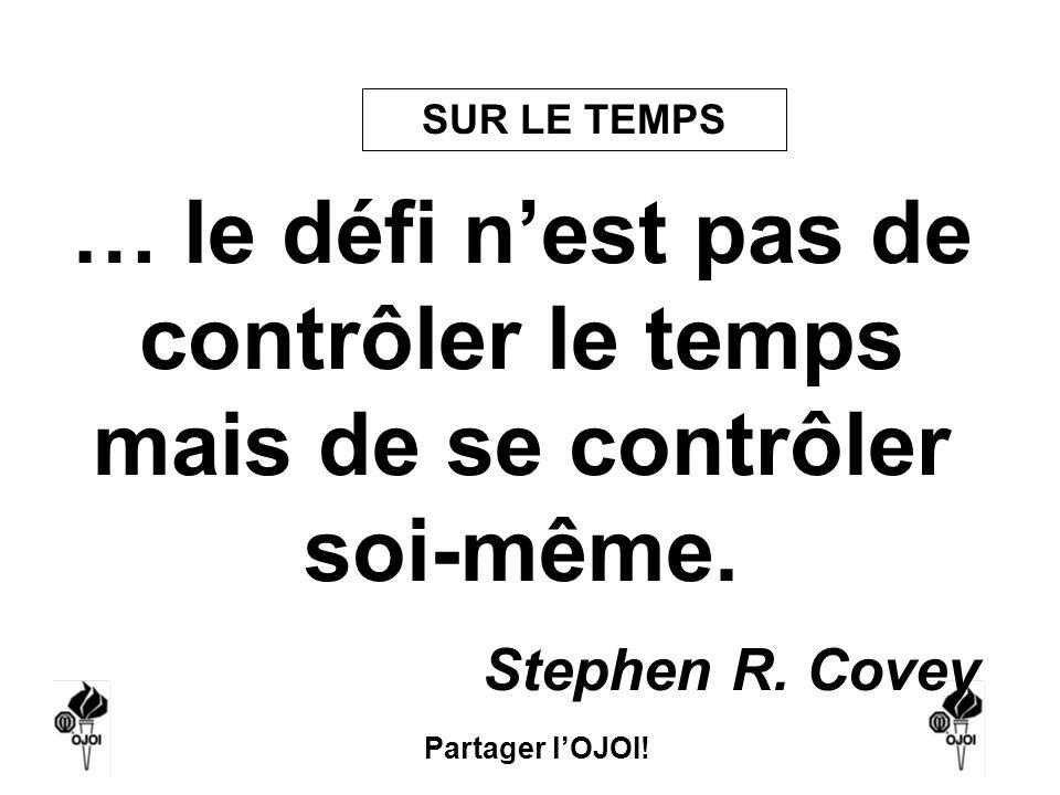 SUR LE TEMPS … le défi n'est pas de contrôler le temps mais de se contrôler soi-même. Stephen R. Covey.