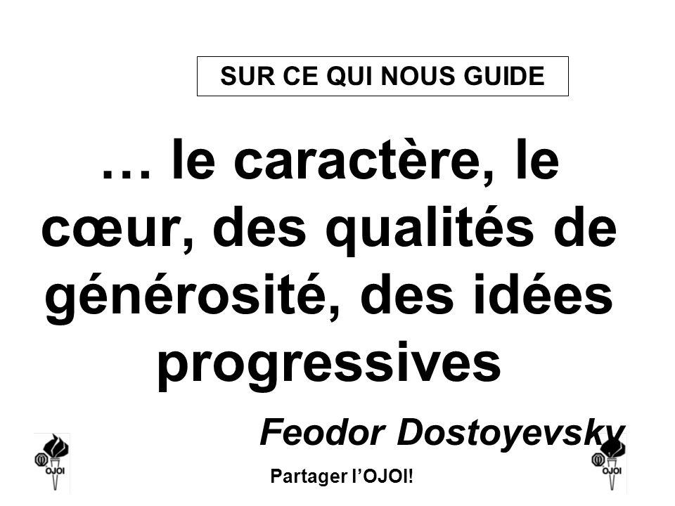 SUR CE QUI NOUS GUIDE … le caractère, le cœur, des qualités de générosité, des idées progressives. Feodor Dostoyevsky.