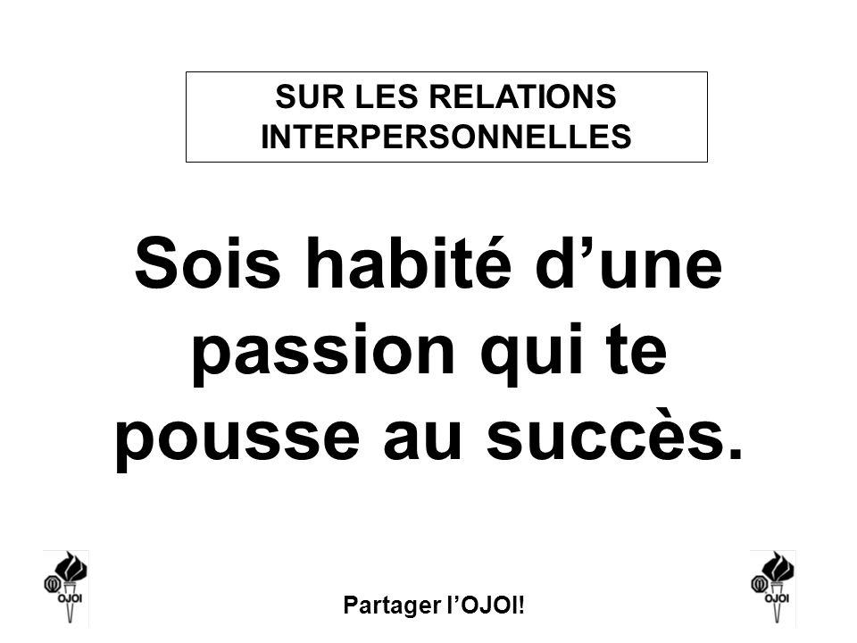 Sois habité d'une passion qui te pousse au succès.