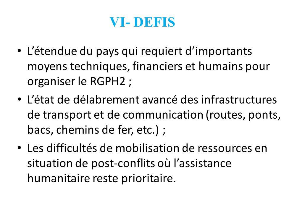 VI- DEFIS12. L'étendue du pays qui requiert d'importants moyens techniques, financiers et humains pour organiser le RGPH2 ;