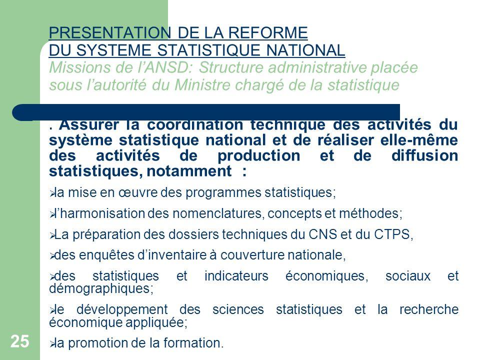 PRESENTATION DE LA REFORME DU SYSTEME STATISTIQUE NATIONAL Missions de l'ANSD: Structure administrative placée sous l'autorité du Ministre chargé de la statistique