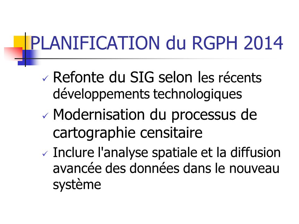 PLANIFICATION du RGPH 2014 Refonte du SIG selon les récents développements technologiques. Modernisation du processus de cartographie censitaire.