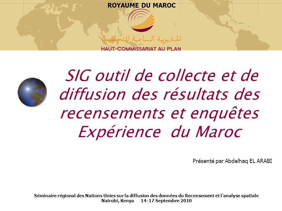 ROYAUME DU MAROC SIG outil de collecte et de diffusion des résultats des recensements et enquêtes Expérience du Maroc.