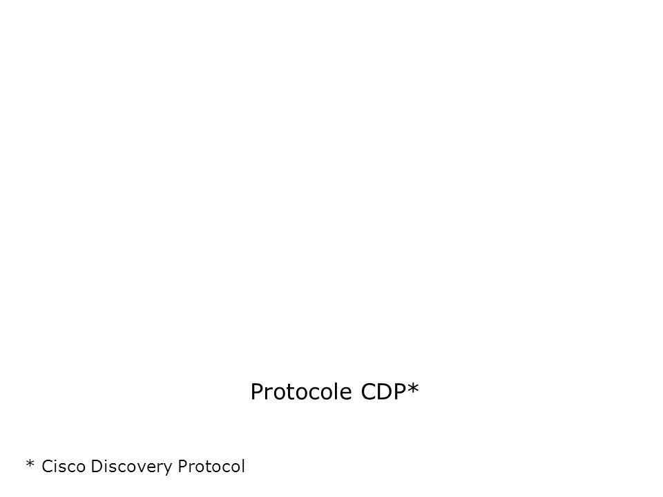 Protocole CDP* * Cisco Discovery Protocol