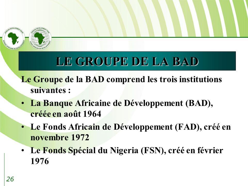 LE GROUPE DE LA BAD Le Groupe de la BAD comprend les trois institutions suivantes : La Banque Africaine de Développement (BAD), créée en août 1964.