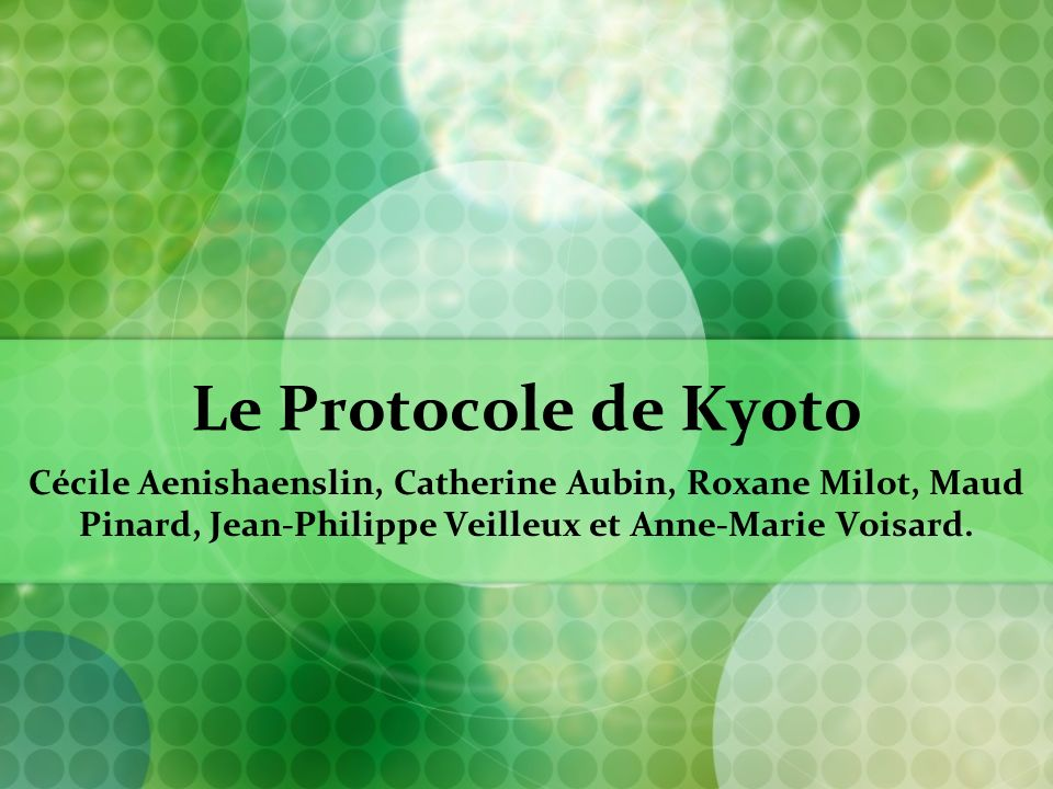 Le Protocole de Kyoto Cécile Aenishaenslin, Catherine Aubin, Roxane Milot, Maud Pinard, Jean-Philippe Veilleux et Anne-Marie Voisard.