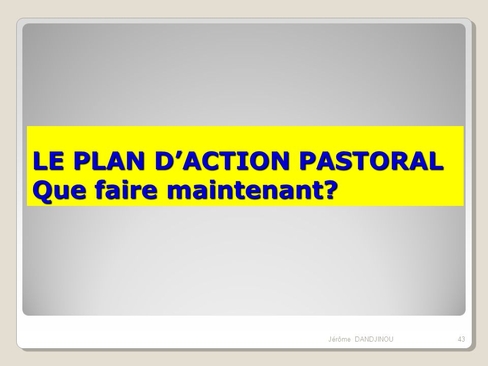 LE PLAN D'ACTION PASTORAL Que faire maintenant