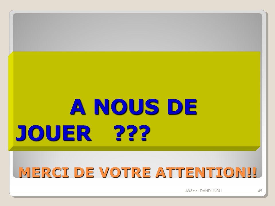 A NOUS DE JOUER MERCI DE VOTRE ATTENTION!! Jérôme DANDJINOU 45