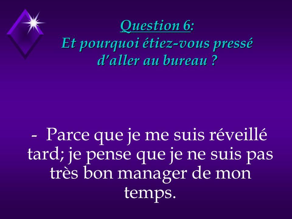 Question 6: Et pourquoi étiez-vous pressé d'aller au bureau