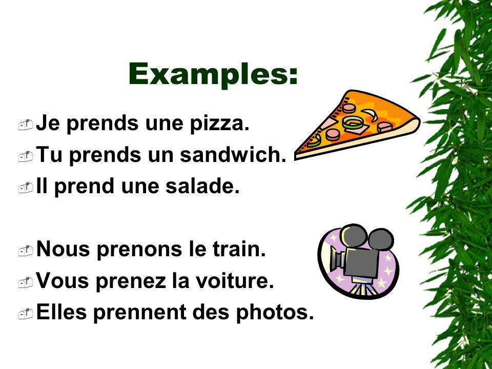 Examples: Je prends une pizza. Tu prends un sandwich.