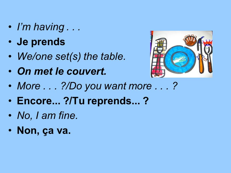 I'm having . . . Je prends. We/one set(s) the table. On met le couvert. More . . . /Do you want more . . .