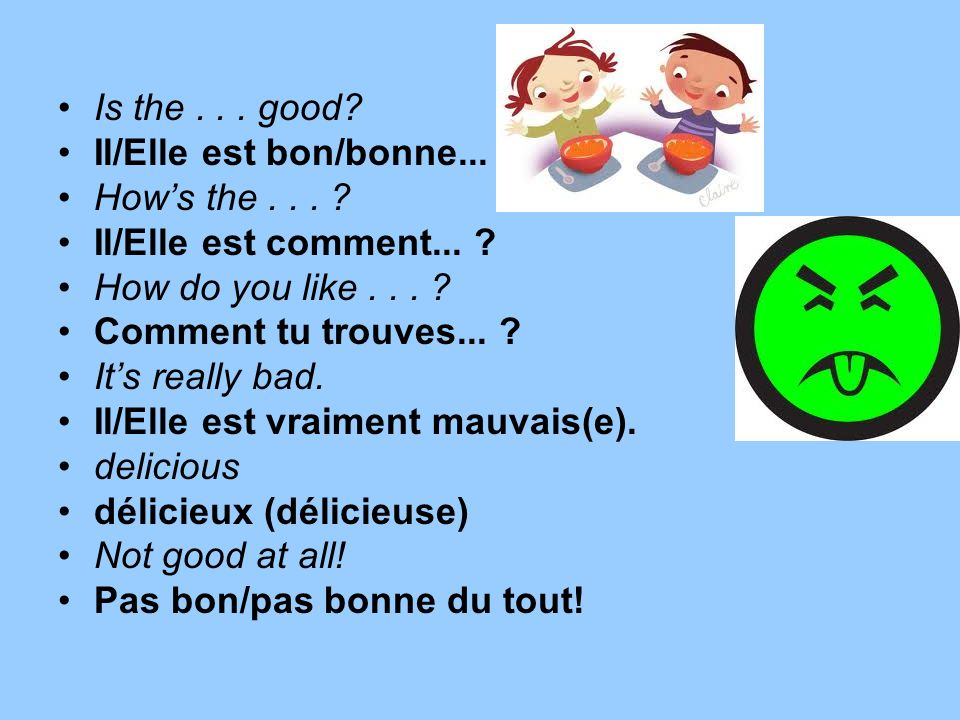 Is the . . . good Il/Elle est bon/bonne... How's the . . . Il/Elle est comment... How do you like . . .