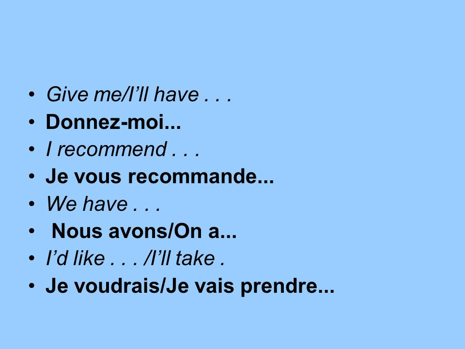 Give me/I'll have . . . Donnez-moi... I recommend . . . Je vous recommande... We have . . . Nous avons/On a...