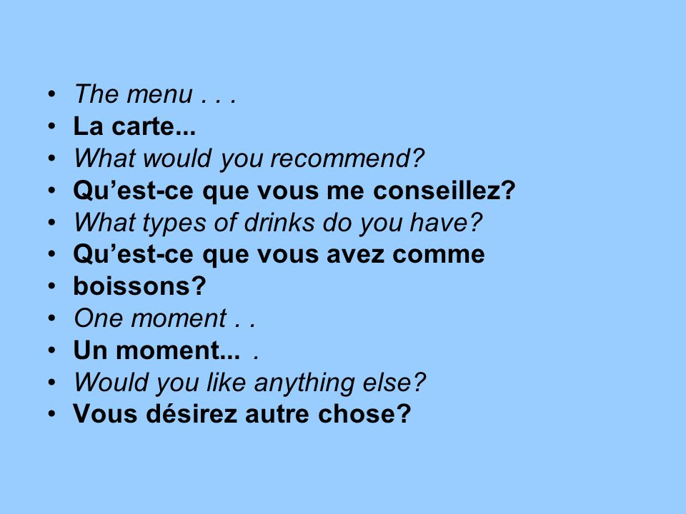 The menu . . . La carte... What would you recommend Qu'est-ce que vous me conseillez What types of drinks do you have