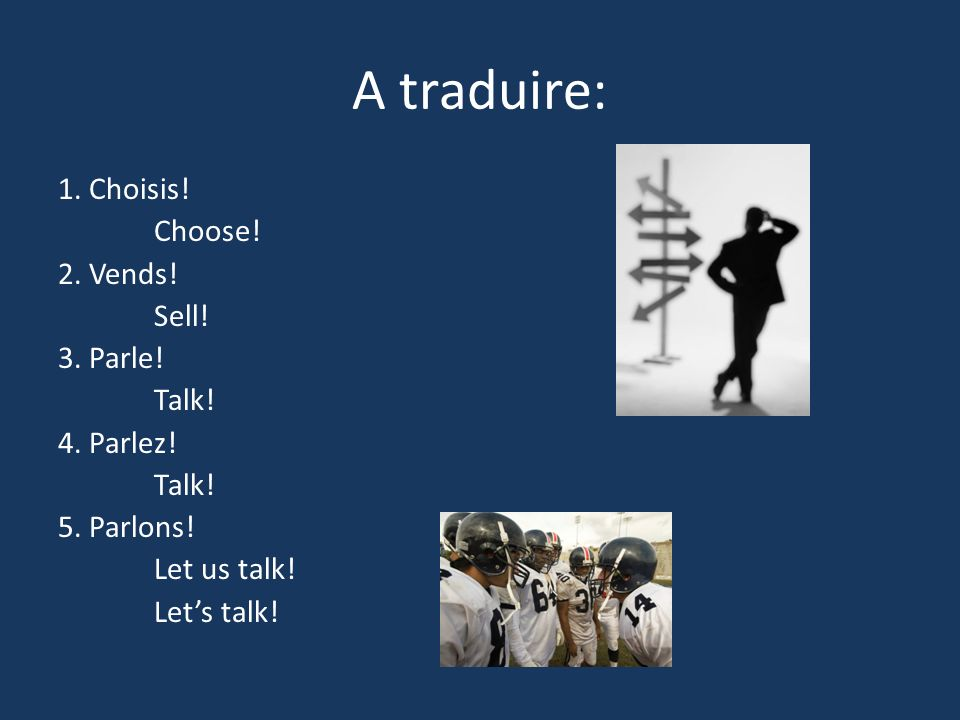 A traduire: 1. Choisis! Choose! 2. Vends! Sell! 3. Parle! Talk!