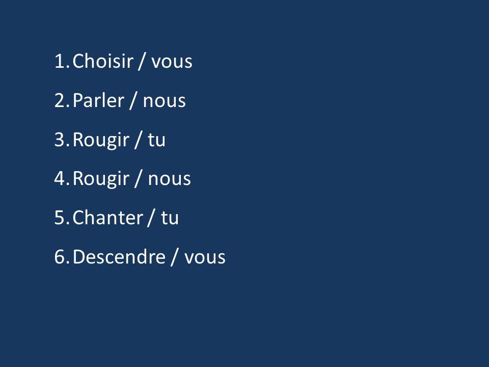Choisir / vous Parler / nous Rougir / tu Rougir / nous Chanter / tu Descendre / vous