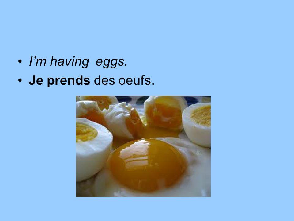 I'm having eggs. Je prends des oeufs.