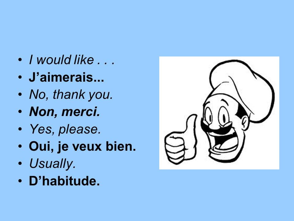 I would like . . . J'aimerais... No, thank you. Non, merci. Yes, please. Oui, je veux bien. Usually.