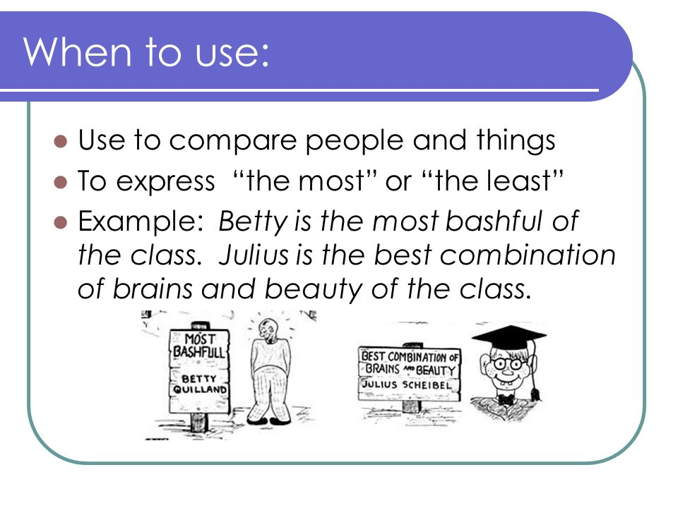 When to use: Use to compare people and things