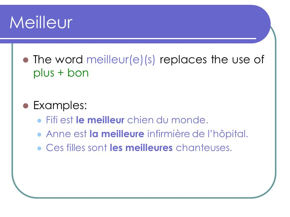 Meilleur The word meilleur(e)(s) replaces the use of plus + bon