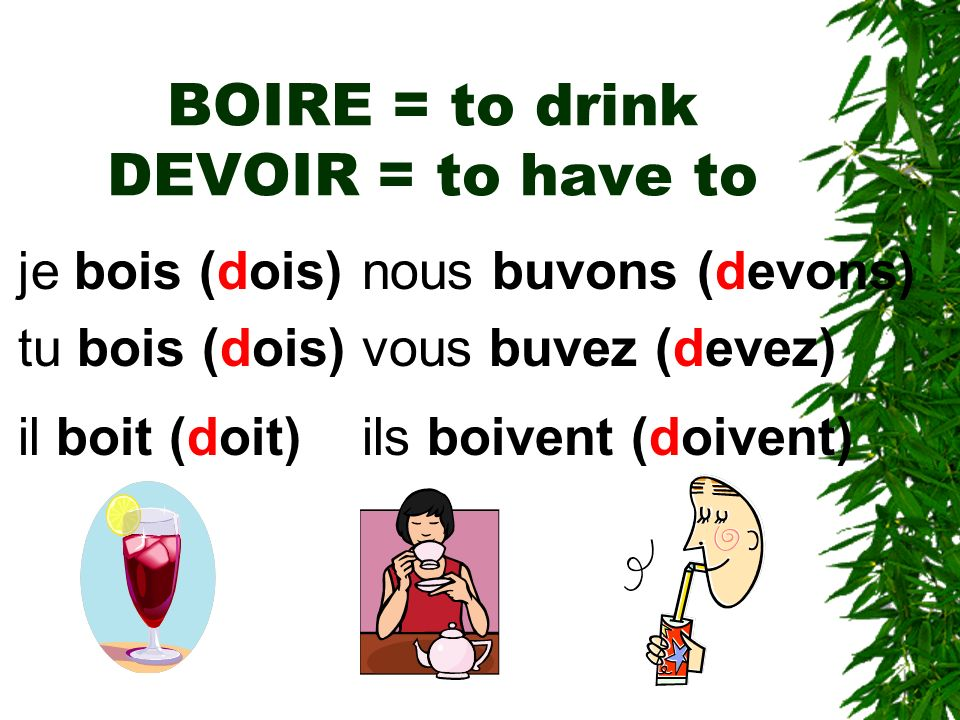 BOIRE = to drink DEVOIR = to have to