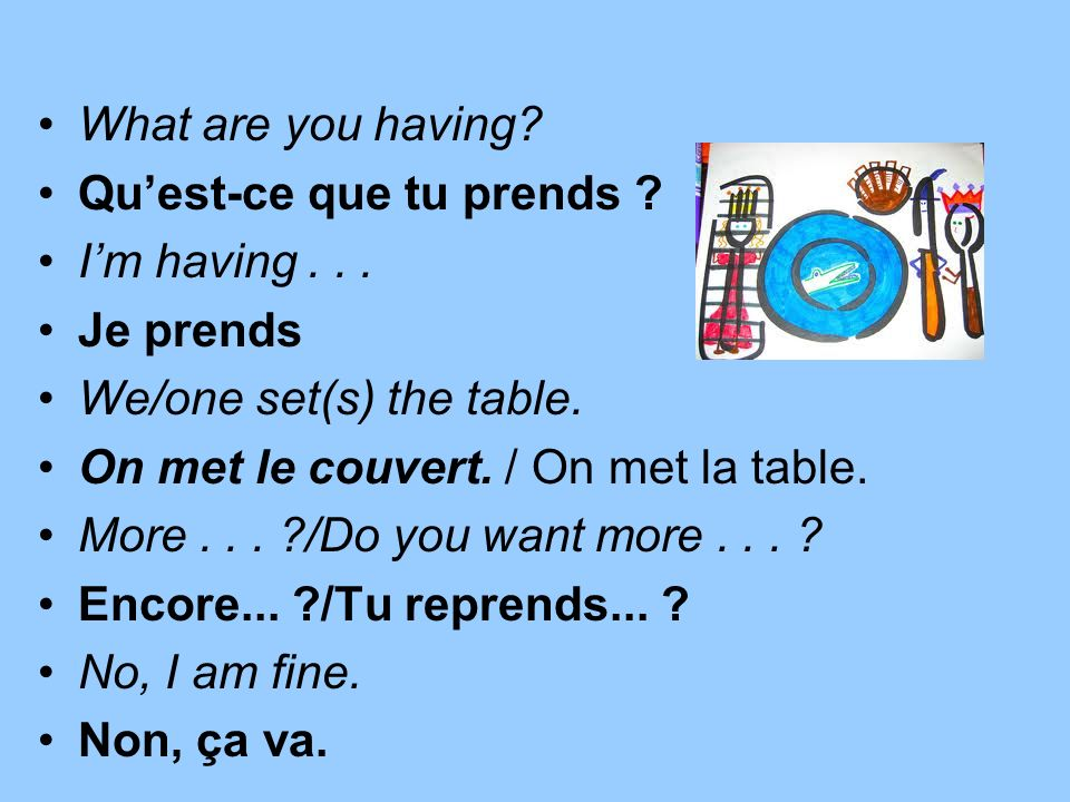What are you having Qu'est-ce que tu prends I'm having . . . Je prends. We/one set(s) the table.