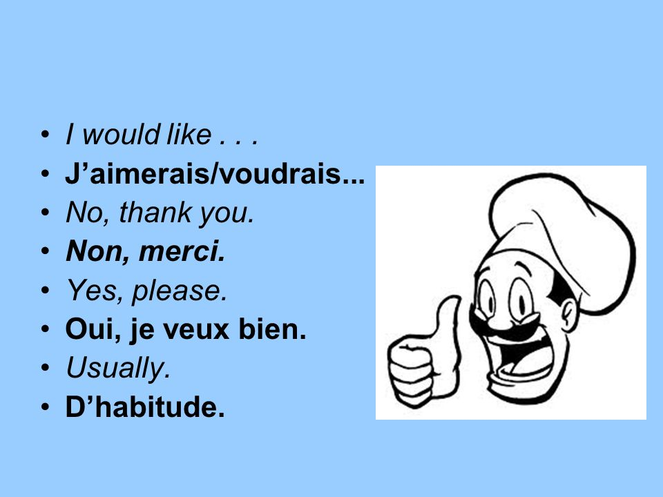 I would like J'aimerais/voudrais... No, thank you. Non, merci. Yes, please. Oui, je veux bien.
