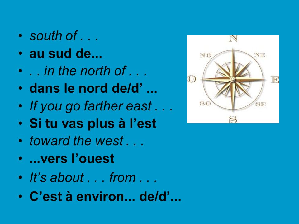 south of . . . au sud de... . . in the north of . . . dans le nord de/d' ... If you go farther east . . .
