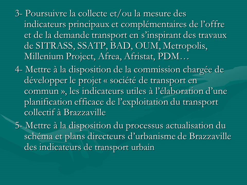 3- Poursuivre la collecte et/ou la mesure des indicateurs principaux et complémentaires de l'offre et de la demande transport en s'inspirant des travaux de SITRASS, SSATP, BAD, OUM, Metropolis, Millenium Project, Afrea, Afristat, PDM…