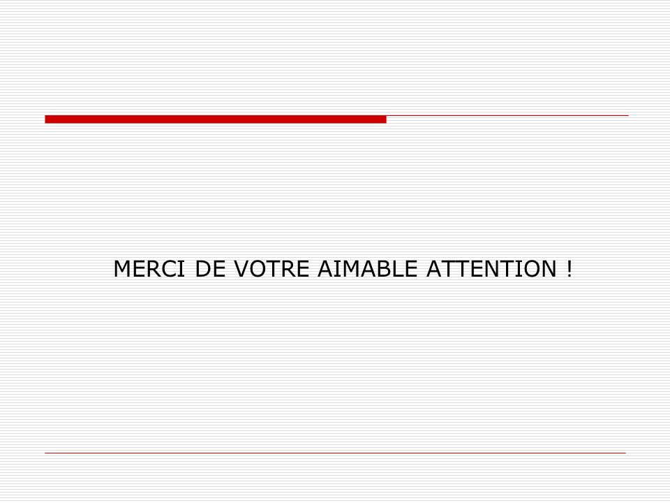 MERCI DE VOTRE AIMABLE ATTENTION !
