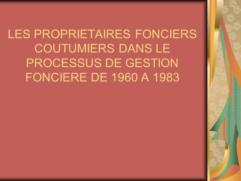 LES PROPRIETAIRES FONCIERS COUTUMIERS DANS LE PROCESSUS DE GESTION FONCIERE DE 1960 A 1983