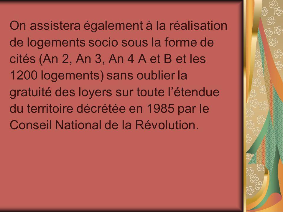On assistera également à la réalisation de logements socio sous la forme de cités (An 2, An 3, An 4 A et B et les 1200 logements) sans oublier la gratuité des loyers sur toute l'étendue du territoire décrétée en 1985 par le Conseil National de la Révolution.