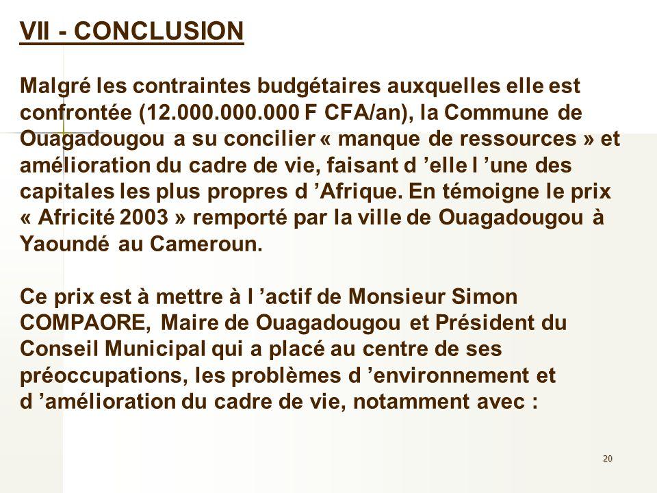 VII - CONCLUSION Malgré les contraintes budgétaires auxquelles elle est confrontée (12.000.000.000 F CFA/an), la Commune de Ouagadougou a su concilier « manque de ressources » et amélioration du cadre de vie, faisant d 'elle l 'une des capitales les plus propres d 'Afrique.