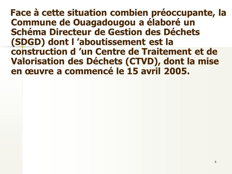 Face à cette situation combien préoccupante, la Commune de Ouagadougou a élaboré un Schéma Directeur de Gestion des Déchets (SDGD) dont l 'aboutissement est la construction d 'un Centre de Traitement et de Valorisation des Déchets (CTVD), dont la mise en œuvre a commencé le 15 avril 2005.