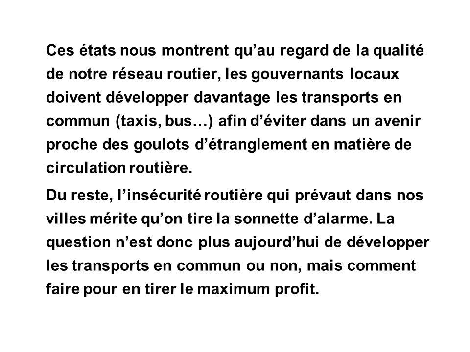 Ces états nous montrent qu'au regard de la qualité de notre réseau routier, les gouvernants locaux doivent développer davantage les transports en commun (taxis, bus…) afin d'éviter dans un avenir proche des goulots d'étranglement en matière de circulation routière.