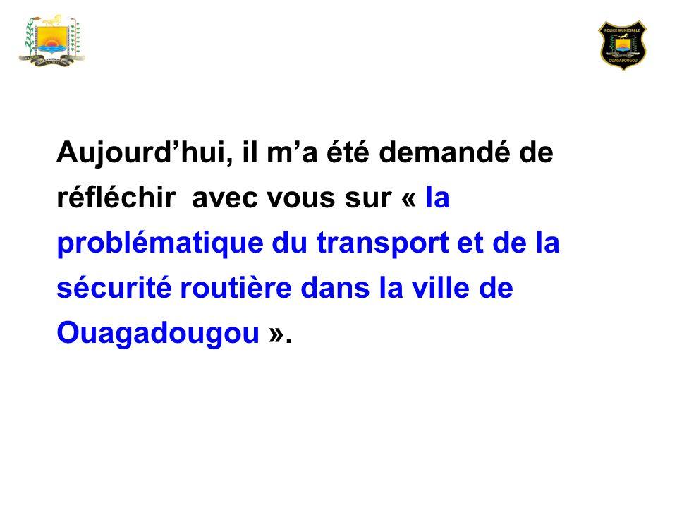 Aujourd'hui, il m'a été demandé de réfléchir avec vous sur « la problématique du transport et de la sécurité routière dans la ville de Ouagadougou ».