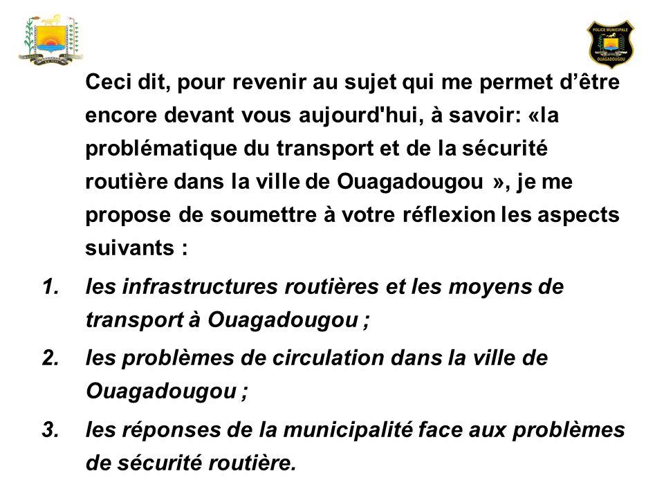 Ceci dit, pour revenir au sujet qui me permet d'être encore devant vous aujourd hui, à savoir: «la problématique du transport et de la sécurité routière dans la ville de Ouagadougou », je me propose de soumettre à votre réflexion les aspects suivants :
