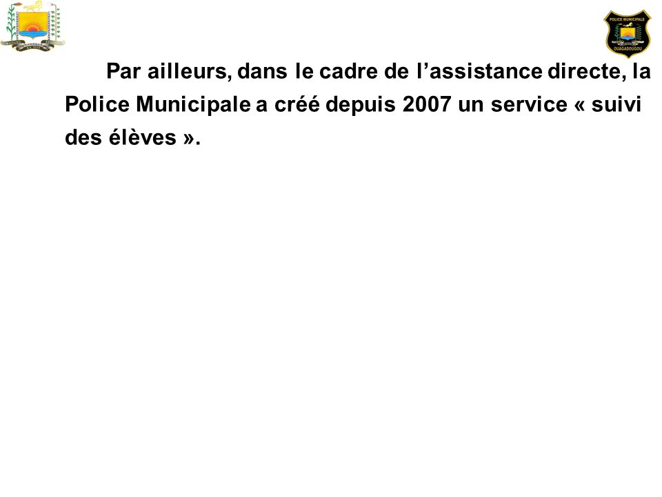 Par ailleurs, dans le cadre de l'assistance directe, la Police Municipale a créé depuis 2007 un service « suivi des élèves ».