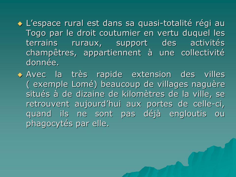 L'espace rural est dans sa quasi-totalité régi au Togo par le droit coutumier en vertu duquel les terrains ruraux, support des activités champêtres, appartiennent à une collectivité donnée.