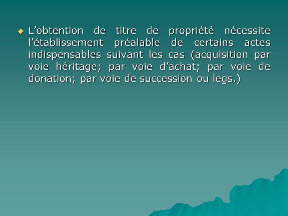 L'obtention de titre de propriété nécessite l'établissement préalable de certains actes indispensables suivant les cas (acquisition par voie héritage; par voie d'achat; par voie de donation; par voie de succession ou legs.)