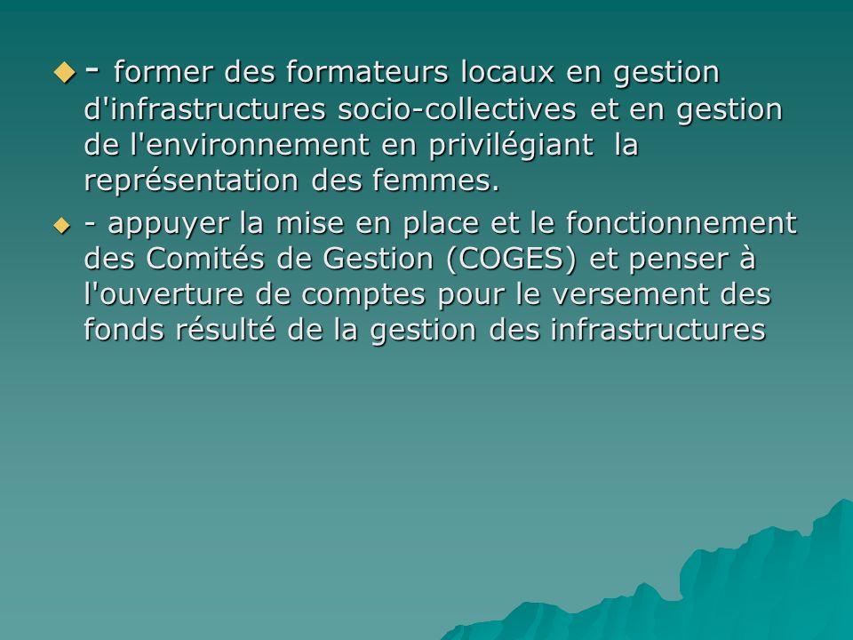- former des formateurs locaux en gestion d infrastructures socio-collectives et en gestion de l environnement en privilégiant la représentation des femmes.
