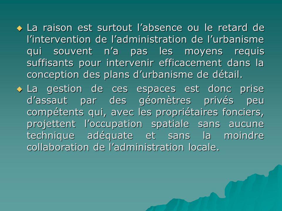 La raison est surtout l'absence ou le retard de l'intervention de l'administration de l'urbanisme qui souvent n'a pas les moyens requis suffisants pour intervenir efficacement dans la conception des plans d'urbanisme de détail.