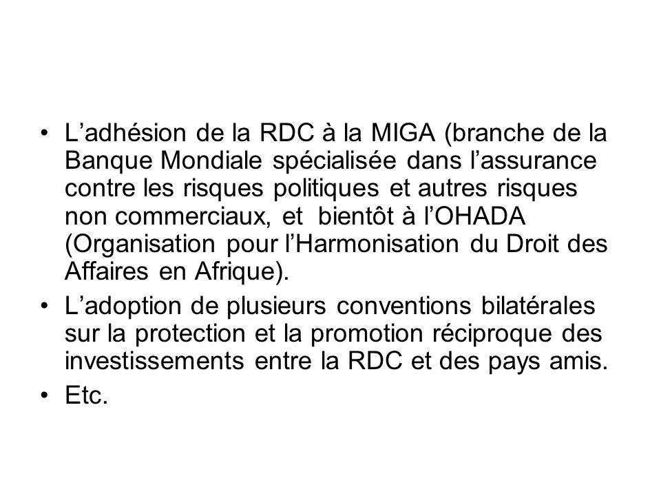 L'adhésion de la RDC à la MIGA (branche de la Banque Mondiale spécialisée dans l'assurance contre les risques politiques et autres risques non commerciaux, et bientôt à l'OHADA (Organisation pour l'Harmonisation du Droit des Affaires en Afrique).