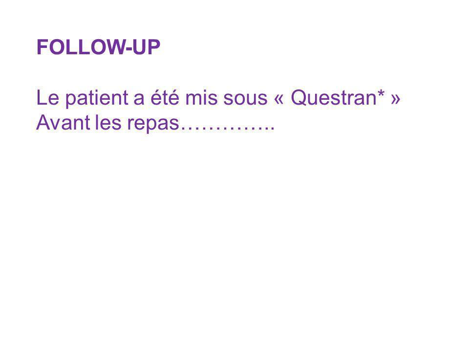 FOLLOW-UP Le patient a été mis sous « Questran* » Avant les repas…………..