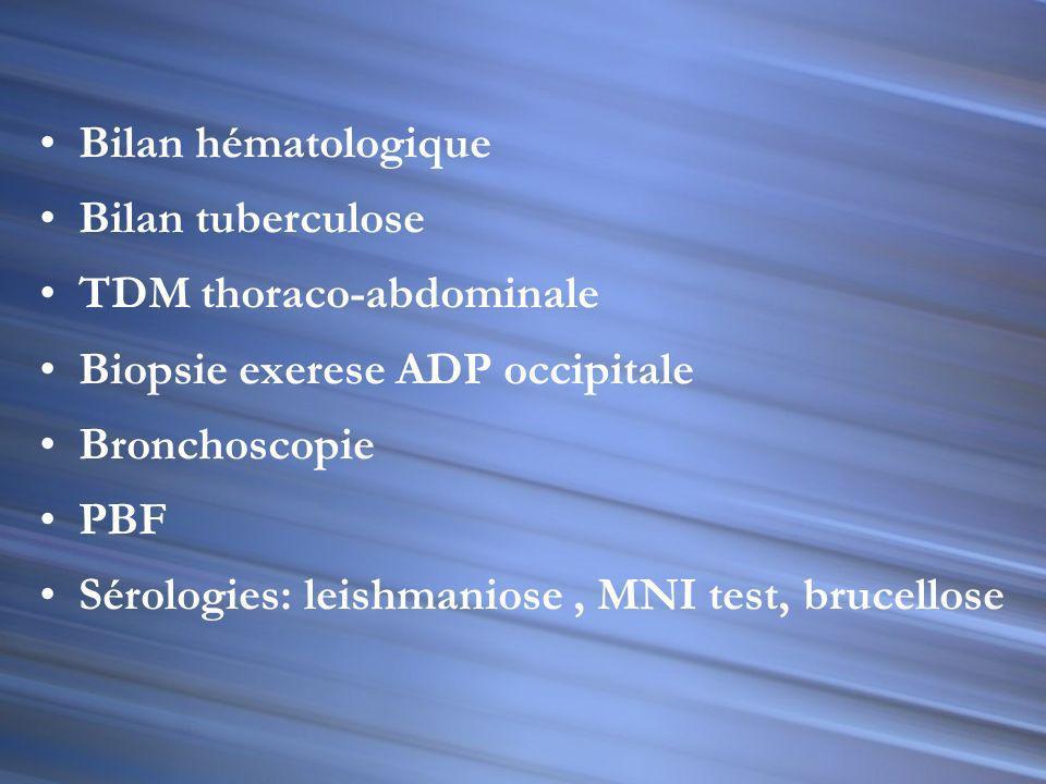Bilan hématologique Bilan tuberculose. TDM thoraco-abdominale. Biopsie exerese ADP occipitale. Bronchoscopie.