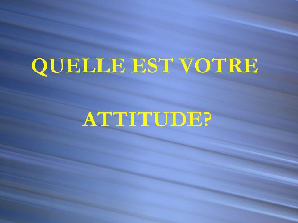 QUELLE EST VOTRE ATTITUDE