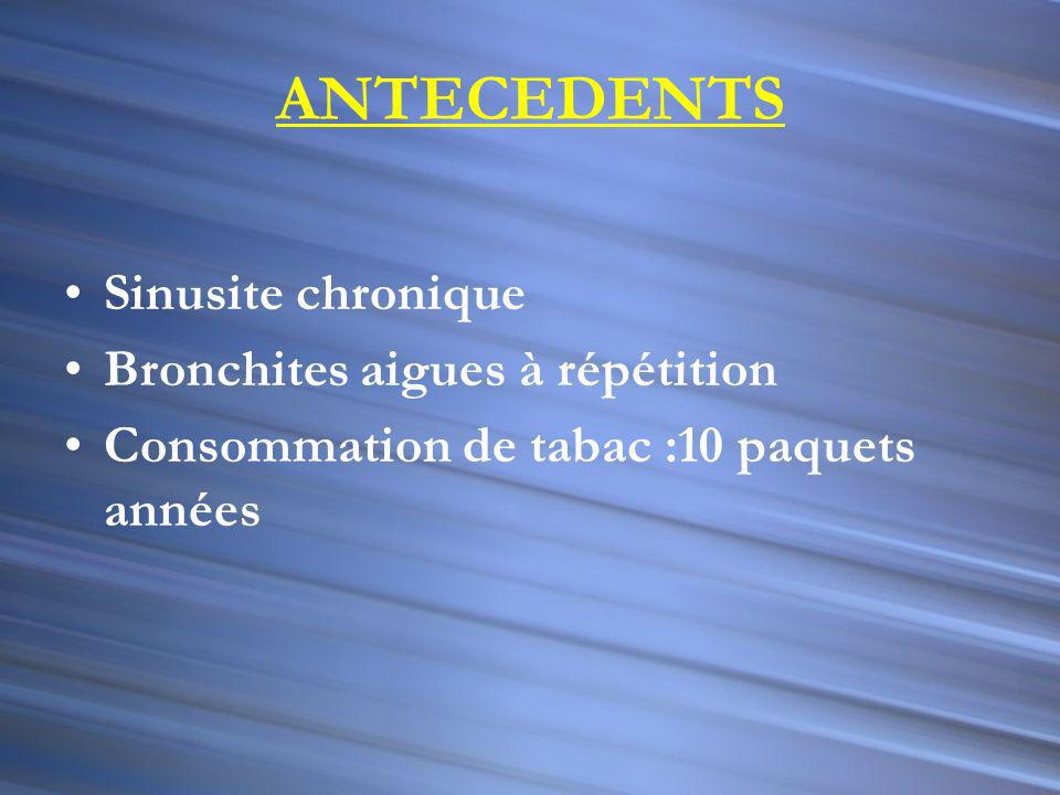 ANTECEDENTS Sinusite chronique Bronchites aigues à répétition