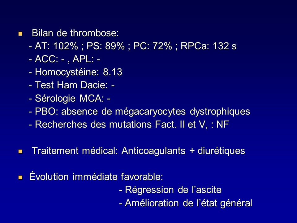 Bilan de thrombose: - AT: 102% ; PS: 89% ; PC: 72% ; RPCa: 132 s. - ACC: - , APL: - - Homocystéine: 8.13.