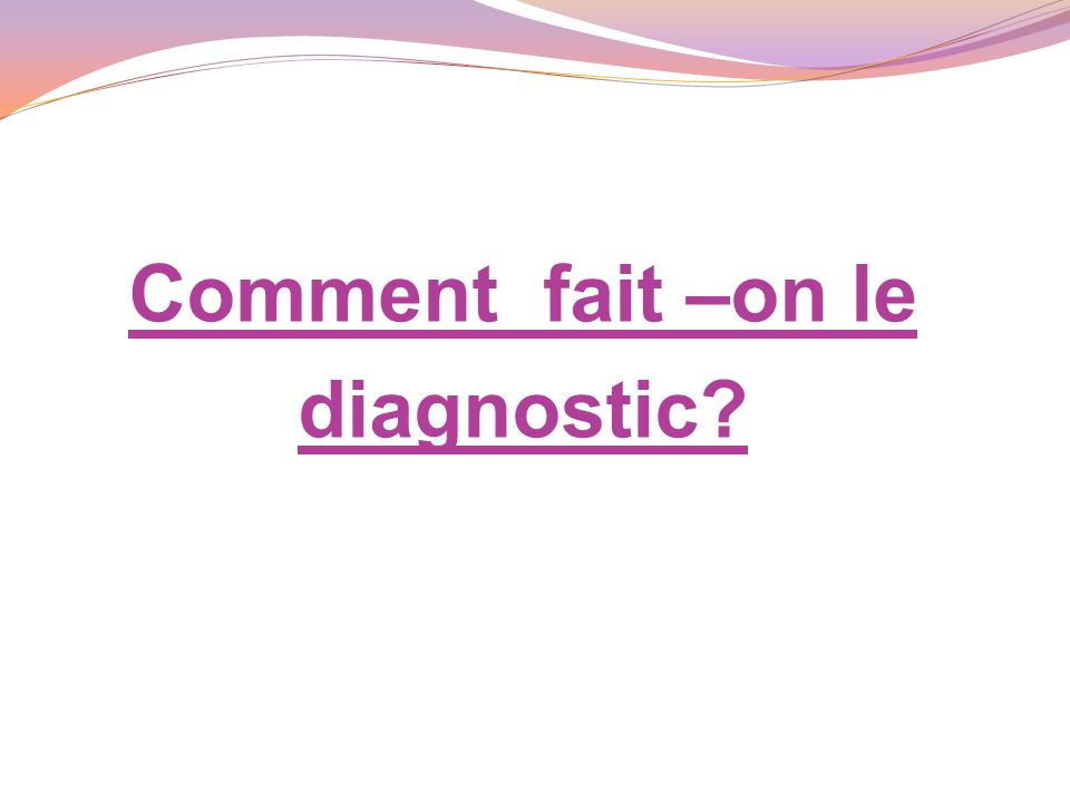 Comment fait –on le diagnostic