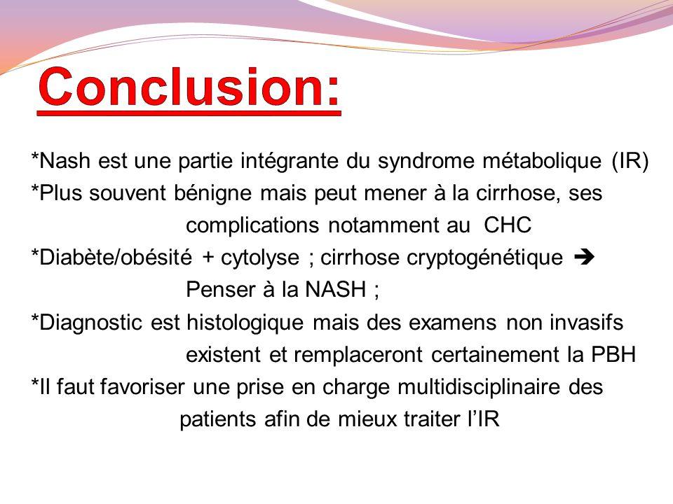 Conclusion: *Nash est une partie intégrante du syndrome métabolique (IR) *Plus souvent bénigne mais peut mener à la cirrhose, ses.